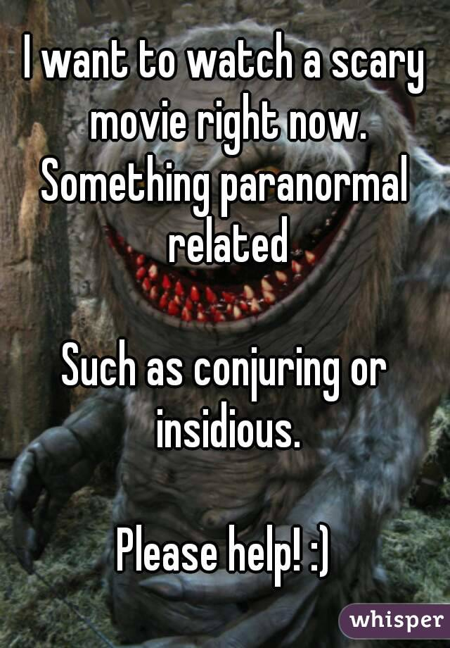 I want to watch a scary movie right now. Something paranormal related  Such as conjuring or insidious.  Please help! :)