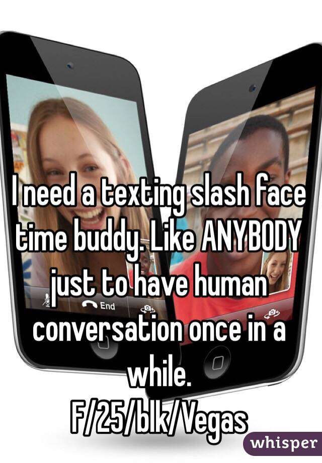 I need a texting slash face time buddy. Like ANYBODY just to have human conversation once in a while.   F/25/blk/Vegas