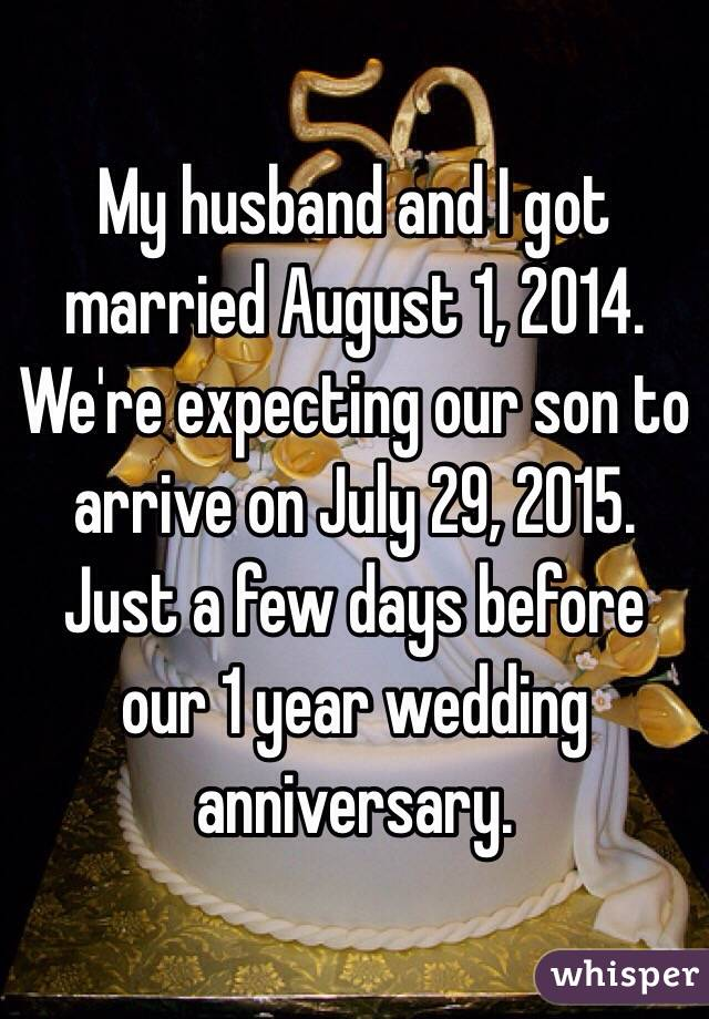 My husband and I got married August 1, 2014. We're expecting our son to arrive on July 29, 2015. Just a few days before our 1 year wedding anniversary.