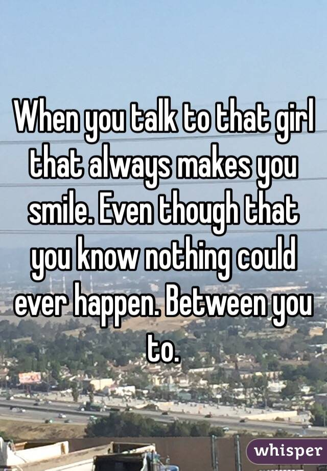 When you talk to that girl that always makes you smile. Even though that you know nothing could ever happen. Between you to.