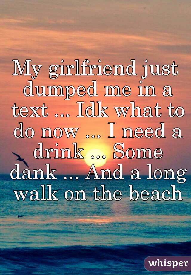 My girlfriend just dumped me in a text ... Idk what to do now ... I need a drink ... Some dank ... And a long walk on the beach