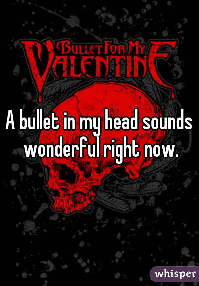 A bullet in my head sounds wonderful right now.