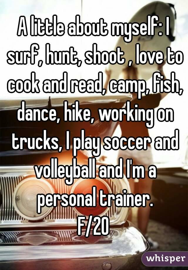 A little about myself: I surf, hunt, shoot , love to cook and read, camp, fish, dance, hike, working on trucks, I play soccer and volleyball and I'm a personal trainer. F/20