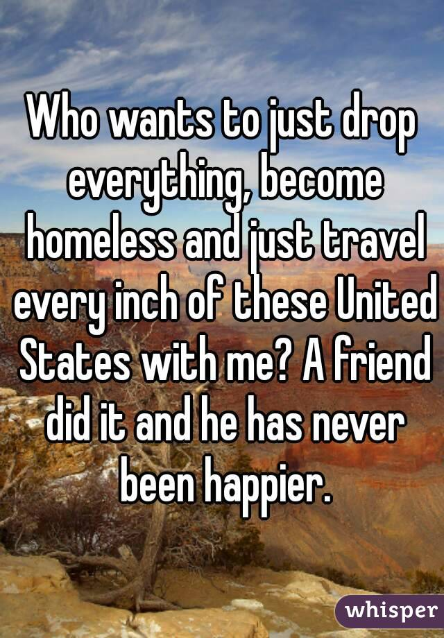 Who wants to just drop everything, become homeless and just travel every inch of these United States with me? A friend did it and he has never been happier.
