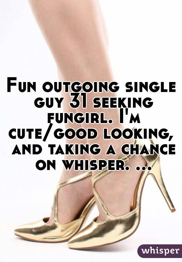 Fun outgoing single guy 31 seeking fungirl. I'm cute/good looking,  and taking a chance on whisper. ...