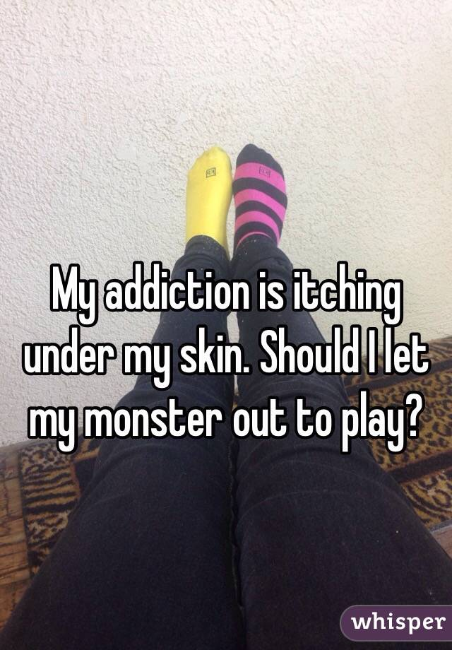 My addiction is itching under my skin. Should I let my monster out to play?