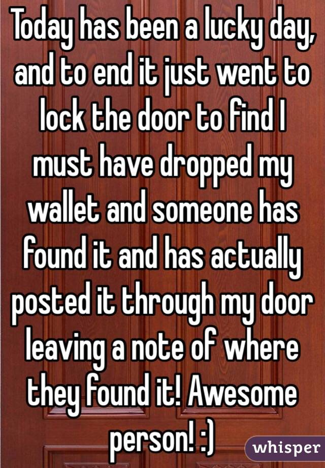 Today has been a lucky day, and to end it just went to lock the door to find I must have dropped my wallet and someone has found it and has actually posted it through my door leaving a note of where they found it! Awesome person! :)