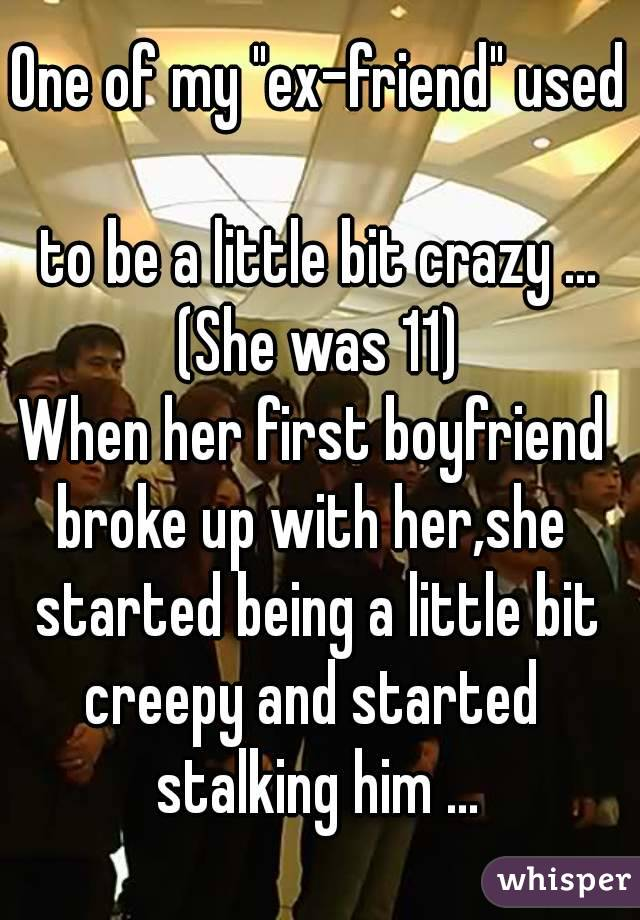 """One of my """"ex-friend"""" used  to be a little bit crazy ... (She was 11) When her first boyfriend  broke up with her,she  started being a little bit creepy and started  stalking him ..."""