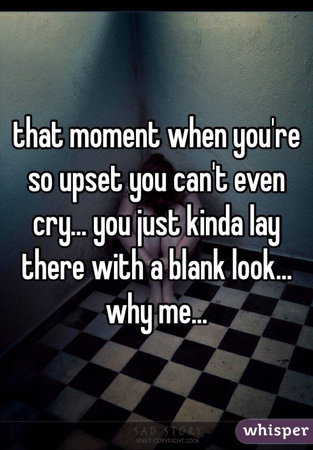 that moment when you're so upset you can't even cry... you just kinda lay there with a blank look... why me...