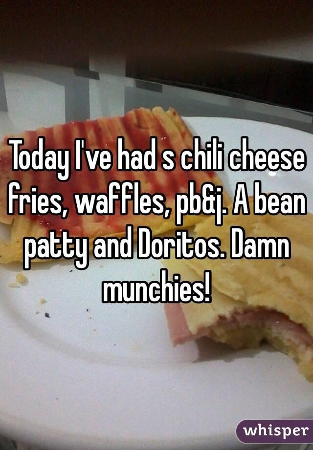 Today I've had s chili cheese fries, waffles, pb&j. A bean patty and Doritos. Damn munchies!