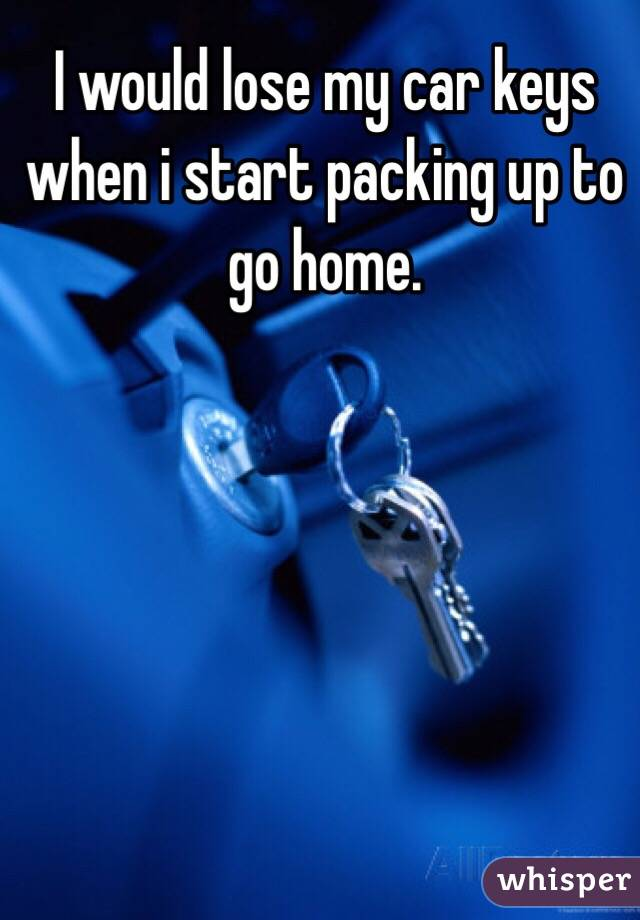I would lose my car keys when i start packing up to go home.