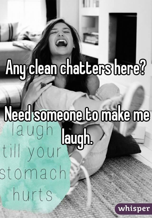 Any clean chatters here?   Need someone to make me laugh.
