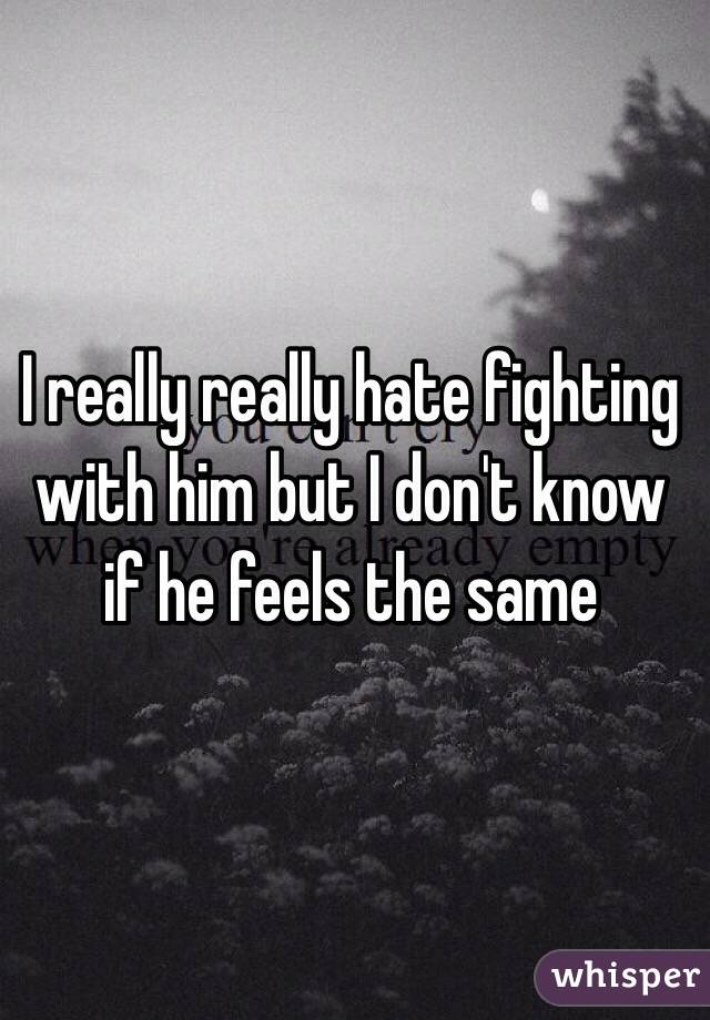 I really really hate fighting with him but I don't know if he feels the same
