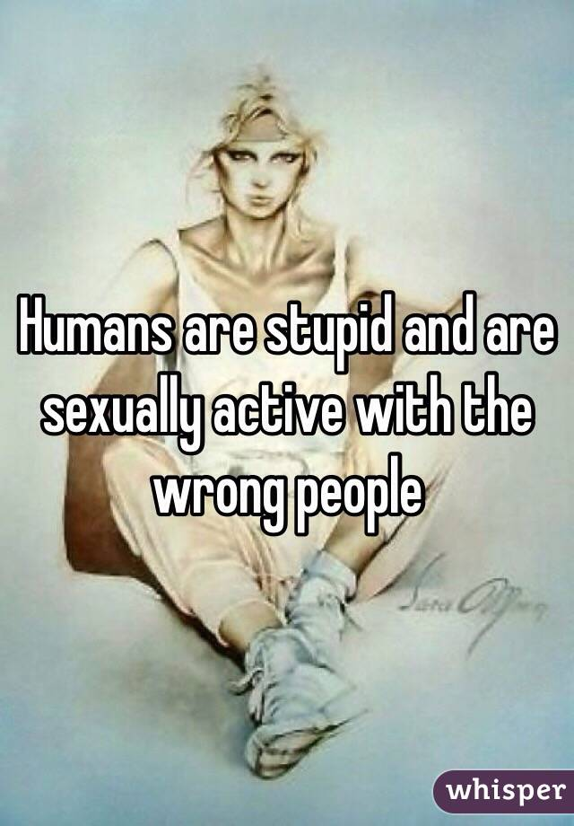 Humans are stupid and are sexually active with the wrong people