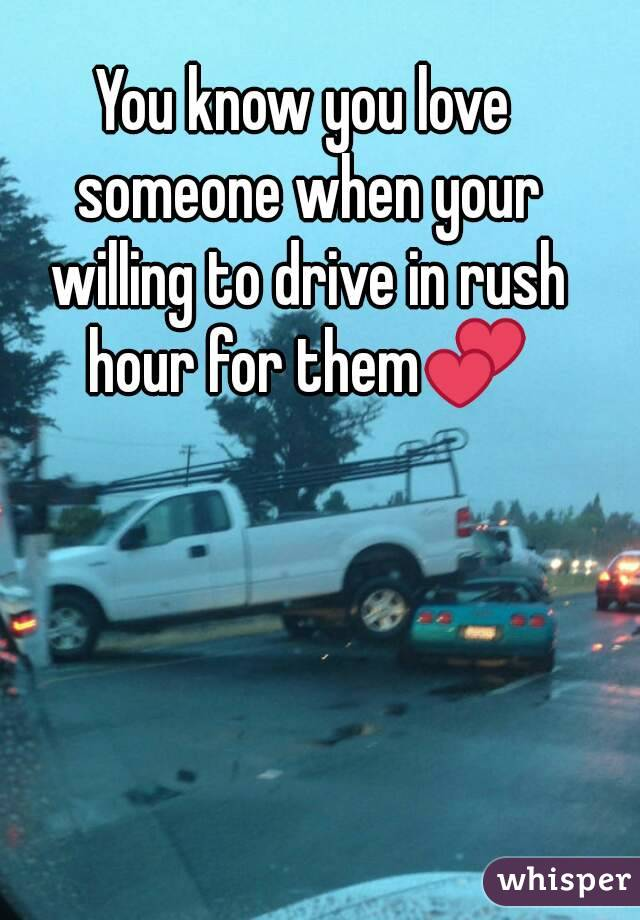 You know you love someone when your willing to drive in rush hour for them💕