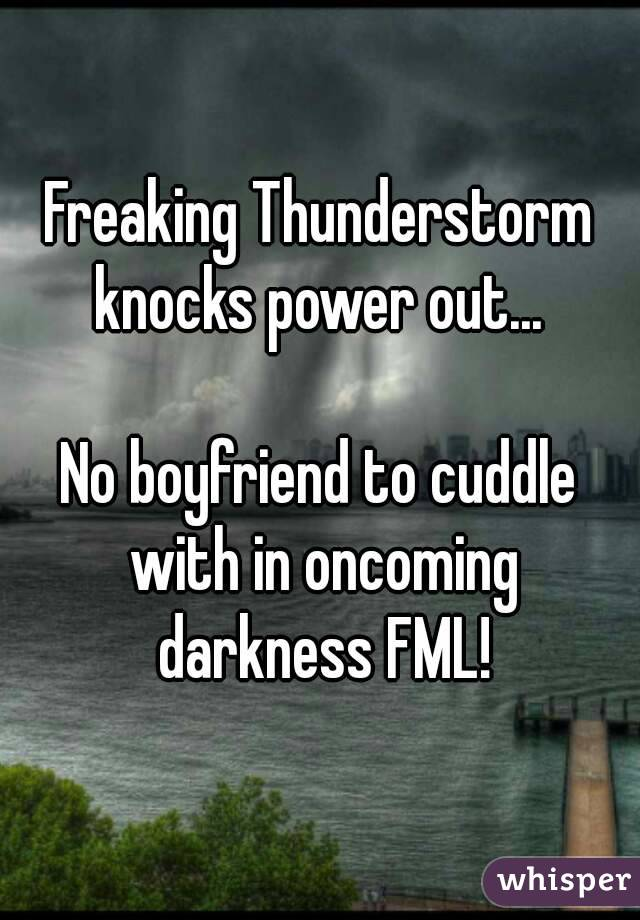 Freaking Thunderstorm knocks power out...   No boyfriend to cuddle with in oncoming darkness FML!