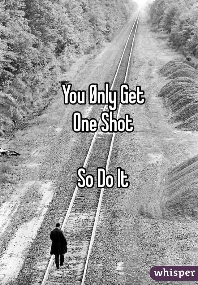 You Ønly Get One Shot  So Do It