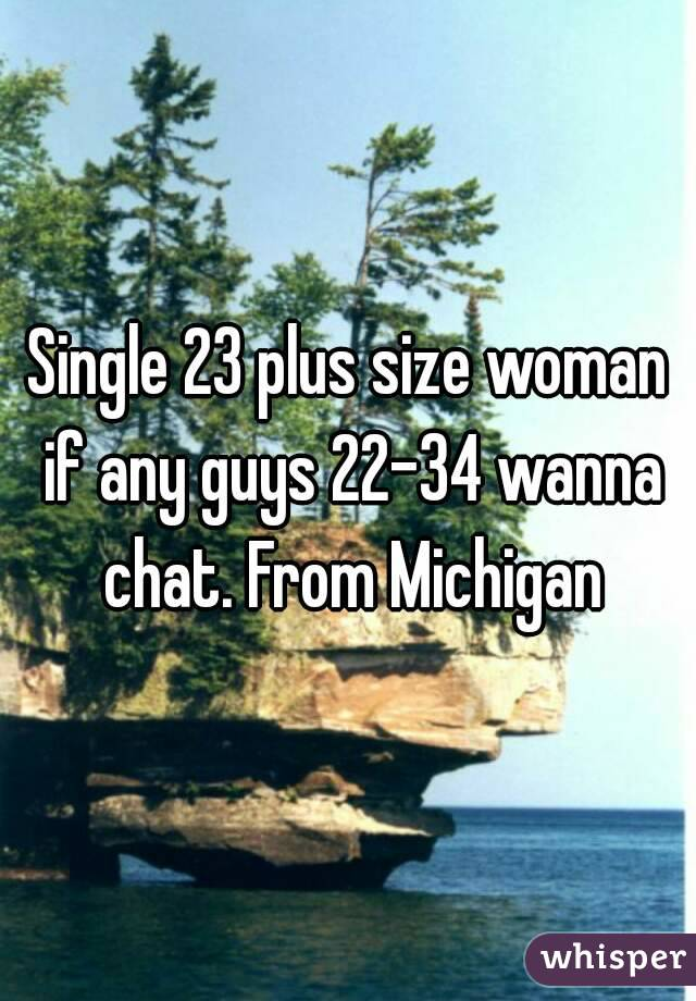Single 23 plus size woman if any guys 22-34 wanna chat. From Michigan
