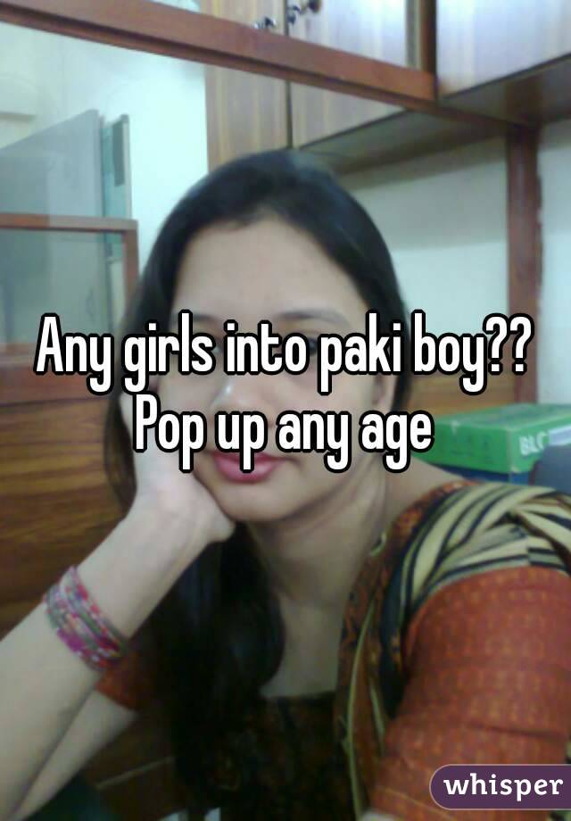 Any girls into paki boy?? Pop up any age