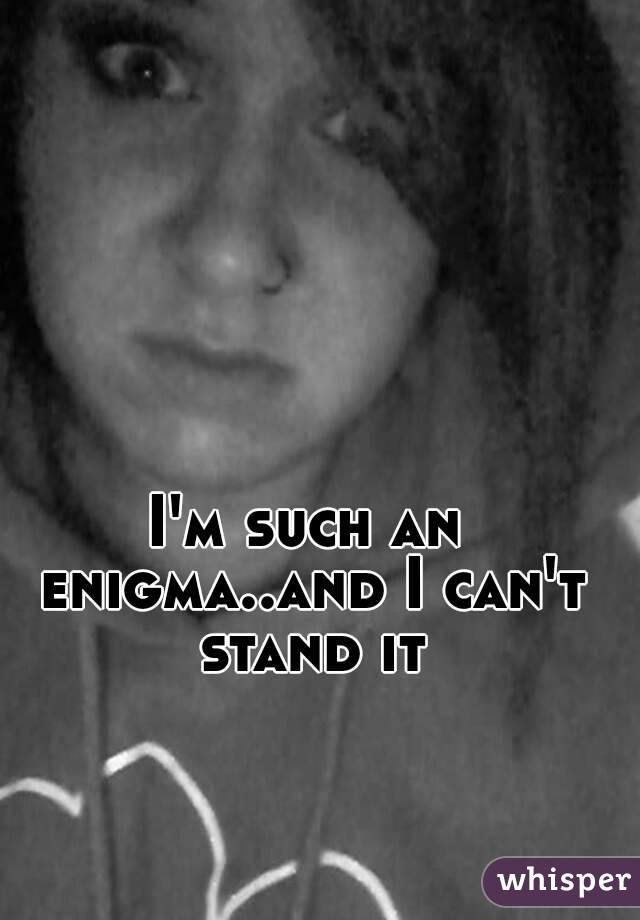 I'm such an enigma..and I can't stand it