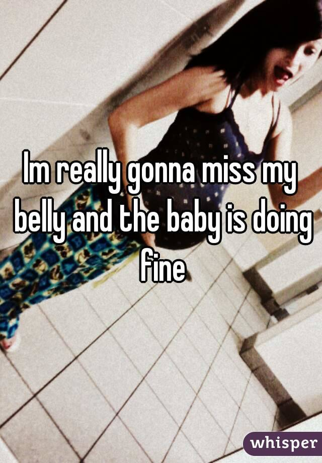 Im really gonna miss my belly and the baby is doing fine