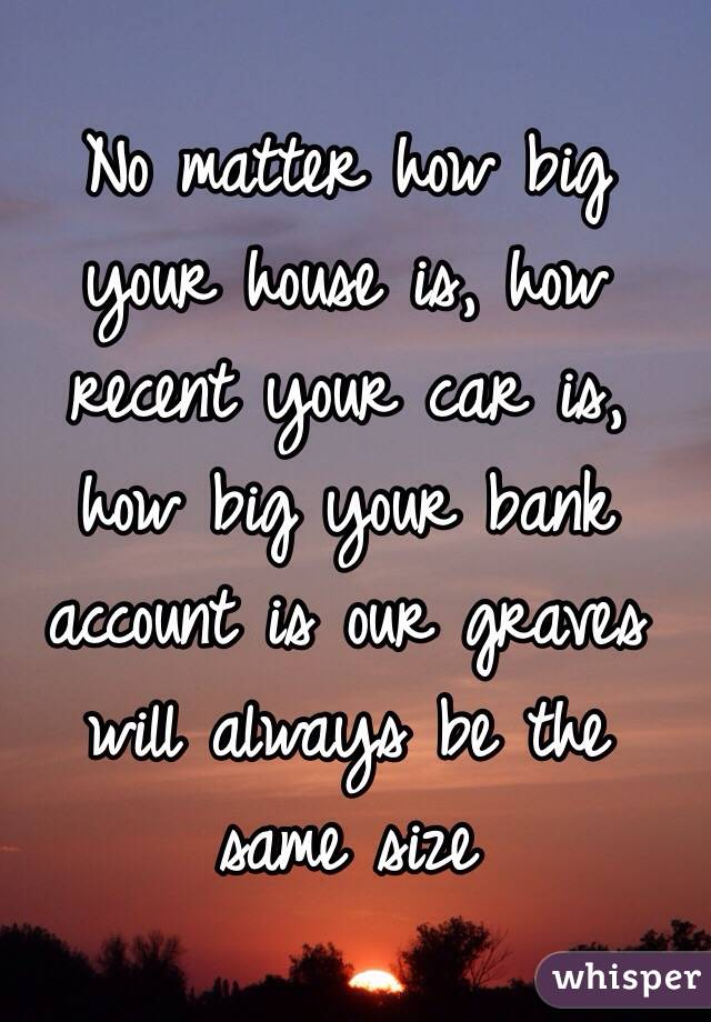 No matter how big your house is, how recent your car is, how big your bank account is our graves will always be the same size