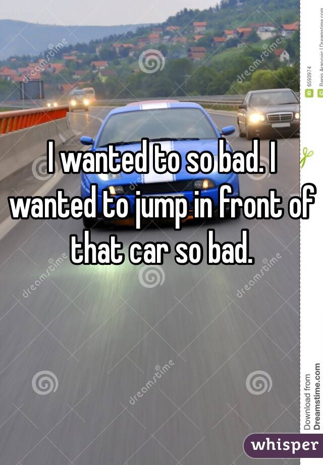 I wanted to so bad. I wanted to jump in front of that car so bad.