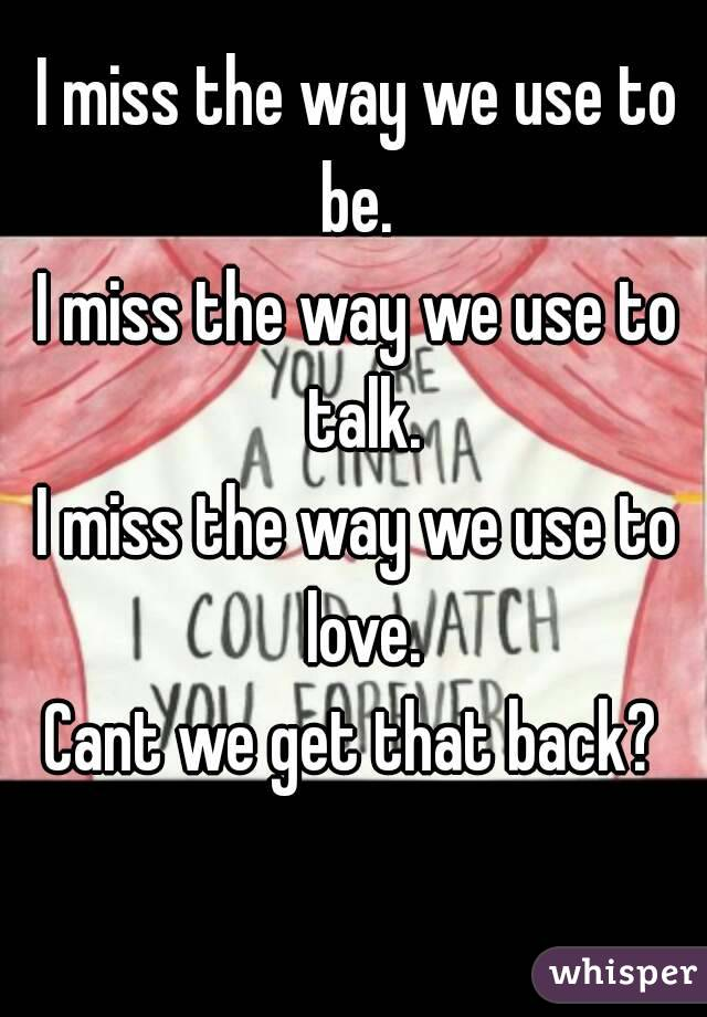 I miss the way we use to be.  I miss the way we use to talk. I miss the way we use to love. Cant we get that back?