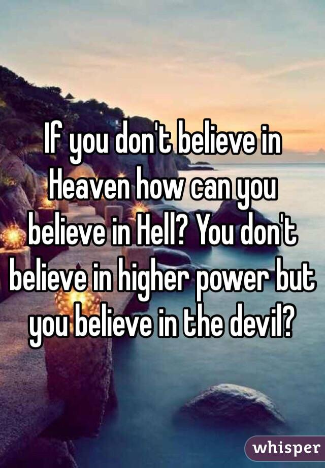 If you don't believe in Heaven how can you believe in Hell? You don't believe in higher power but you believe in the devil?