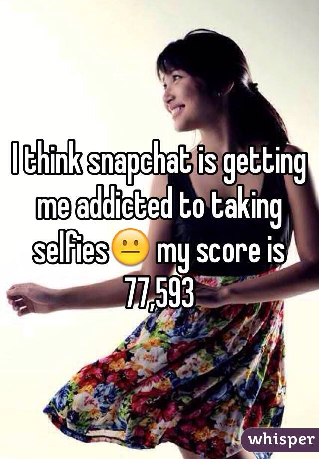 I think snapchat is getting me addicted to taking selfies😐 my score is 77,593