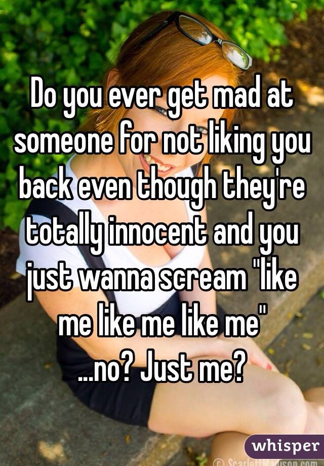 """Do you ever get mad at someone for not liking you back even though they're totally innocent and you just wanna scream """"like me like me like me""""  ...no? Just me?"""