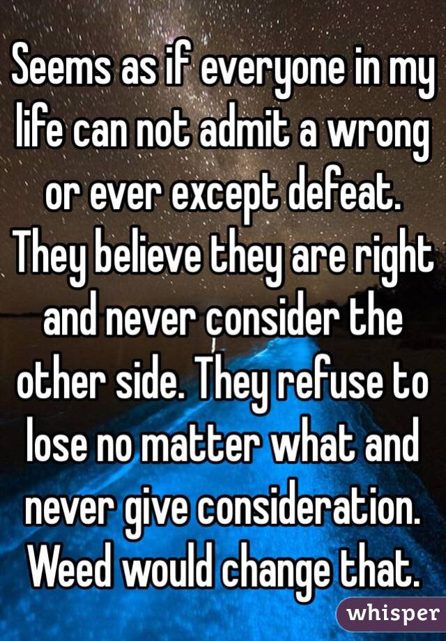 Seems as if everyone in my life can not admit a wrong or ever except defeat. They believe they are right and never consider the other side. They refuse to lose no matter what and never give consideration. Weed would change that.