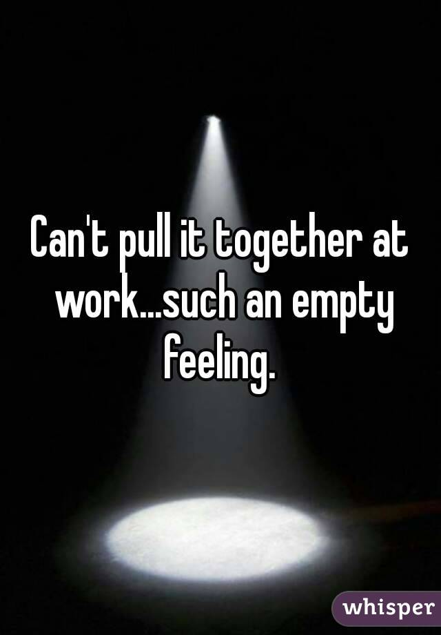 Can't pull it together at work...such an empty feeling.