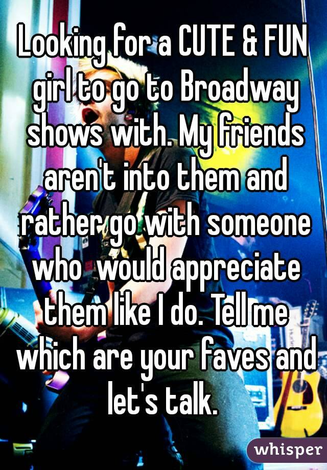 Looking for a CUTE & FUN girl to go to Broadway shows with. My friends aren't into them and rather go with someone who  would appreciate them like I do. Tell me which are your faves and let's talk.