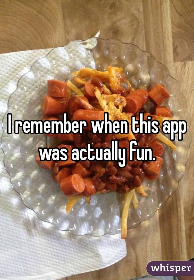 I remember when this app was actually fun.