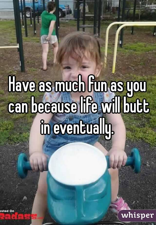 Have as much fun as you can because life will butt in eventually.