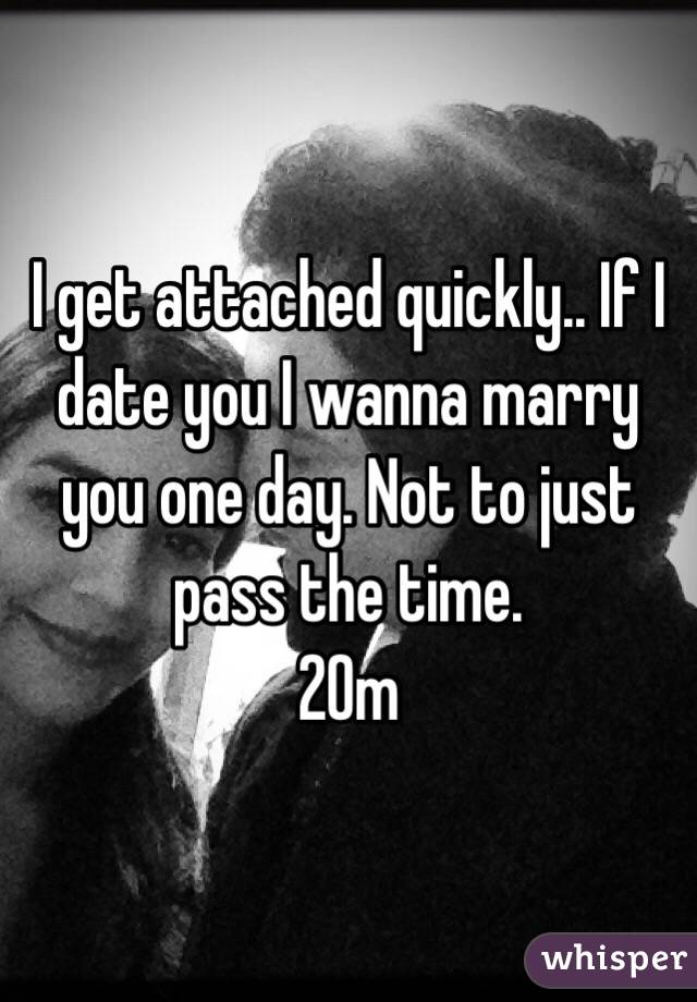 I get attached quickly.. If I date you I wanna marry you one day. Not to just pass the time.  20m