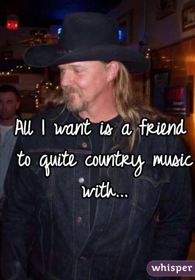 All I want is a friend to quite country music with...
