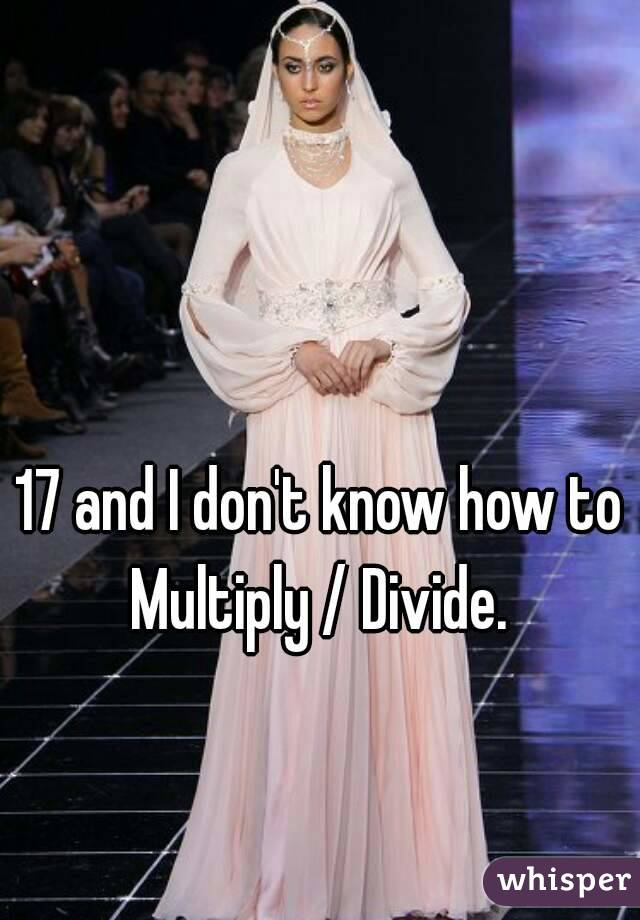 17 and I don't know how to Multiply / Divide.