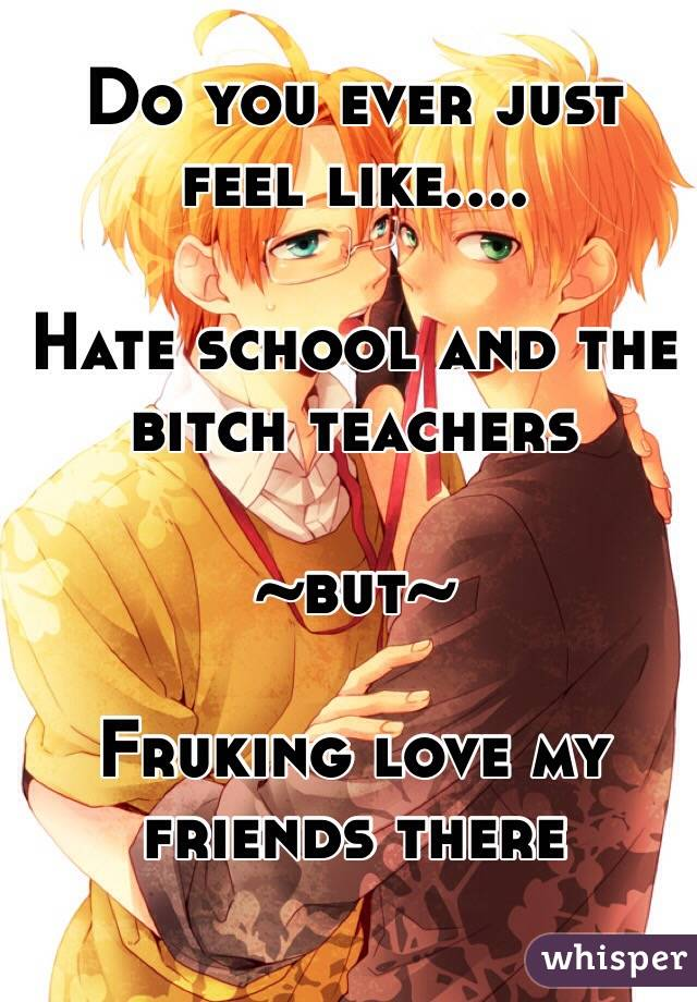 Do you ever just feel like....  Hate school and the bitch teachers   ~but~  Fruking love my friends there