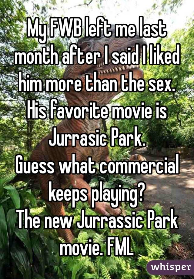 My FWB left me last month after I said I liked him more than the sex. His favorite movie is Jurrasic Park. Guess what commercial keeps playing? The new Jurrassic Park movie. FML