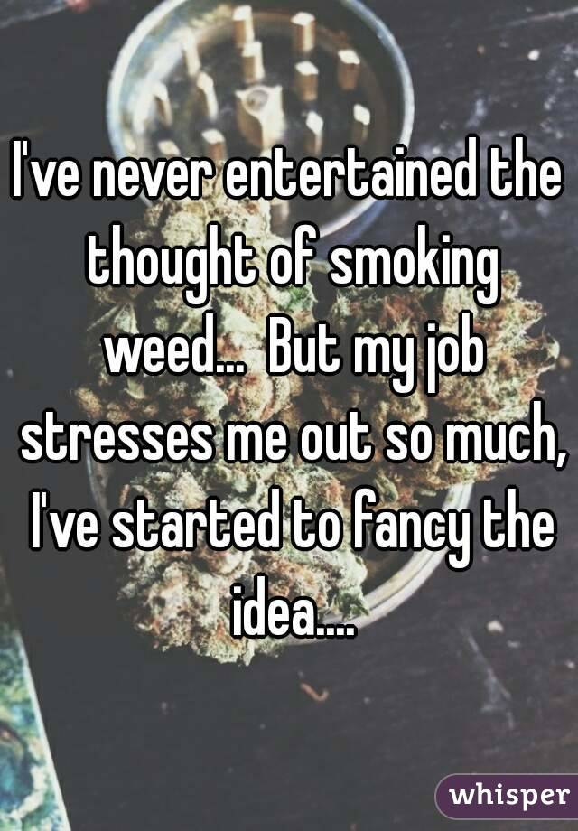 I've never entertained the thought of smoking weed...  But my job stresses me out so much, I've started to fancy the idea....