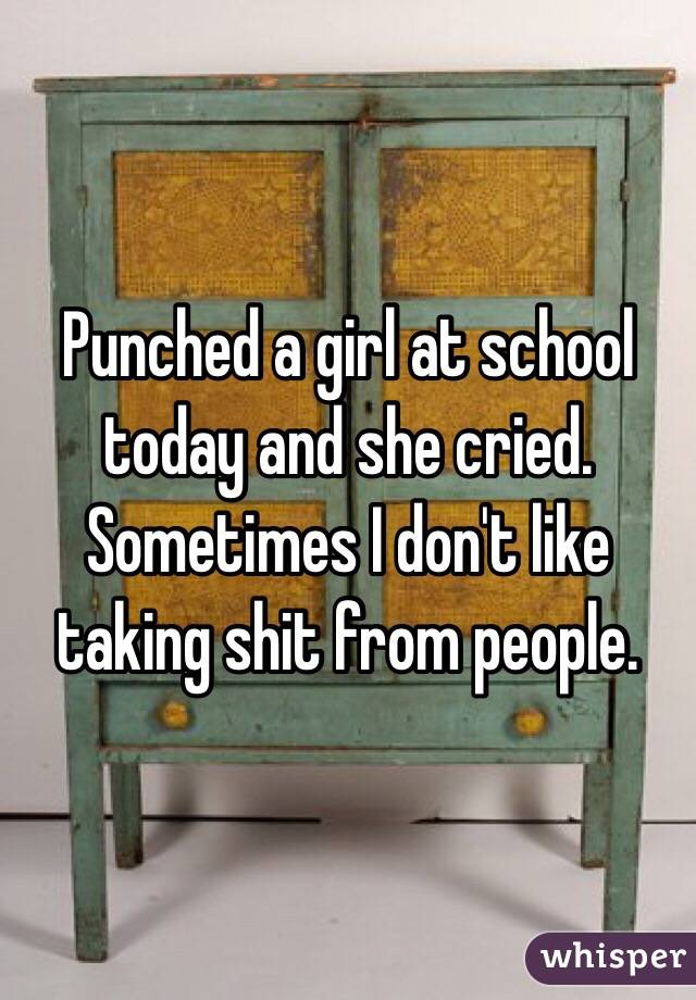 Punched a girl at school today and she cried. Sometimes I don't like taking shit from people.