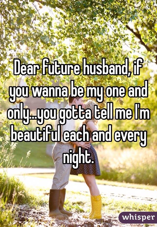 Dear future husband, if you wanna be my one and only...you gotta tell me I'm beautiful each and every night.