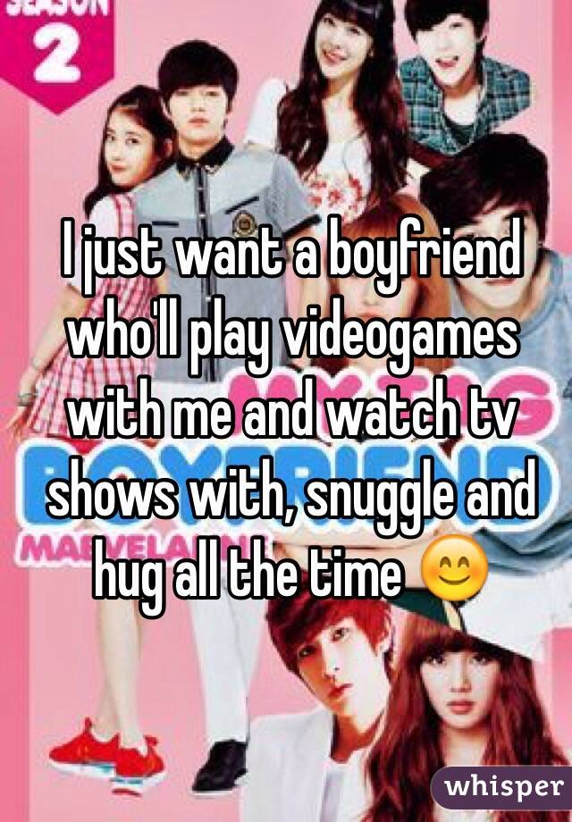 I just want a boyfriend who'll play videogames with me and watch tv shows with, snuggle and hug all the time 😊