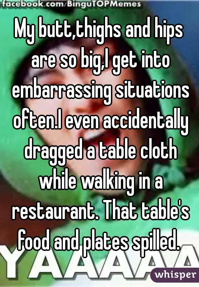 My butt,thighs and hips are so big,I get into embarrassing situations often.I even accidentally dragged a table cloth while walking in a restaurant. That table's food and plates spilled.