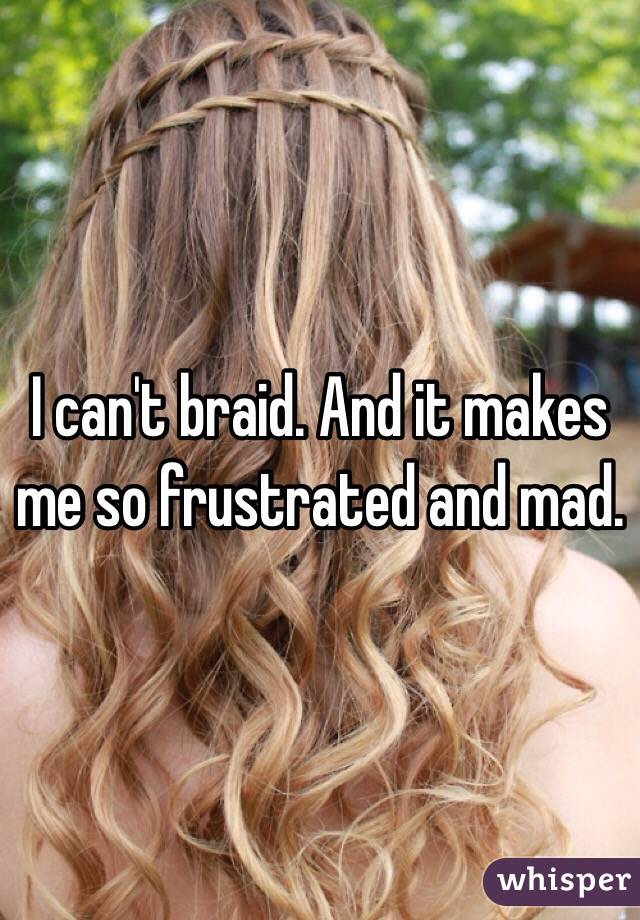 I can't braid. And it makes me so frustrated and mad.