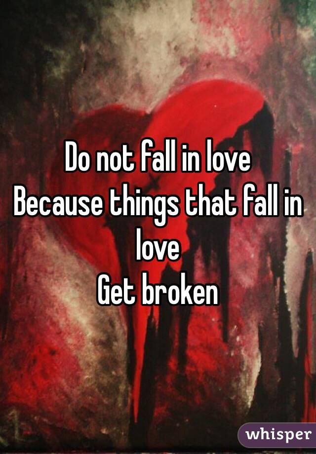 Do not fall in love  Because things that fall in love  Get broken