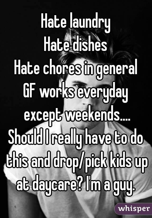 Hate laundry Hate dishes Hate chores in general GF works everyday except weekends.... Should I really have to do this and drop/pick kids up at daycare? I'm a guy.