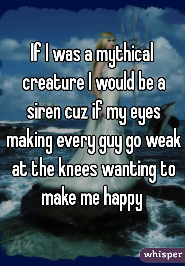 If I was a mythical creature I would be a siren cuz if my eyes making every guy go weak at the knees wanting to make me happy